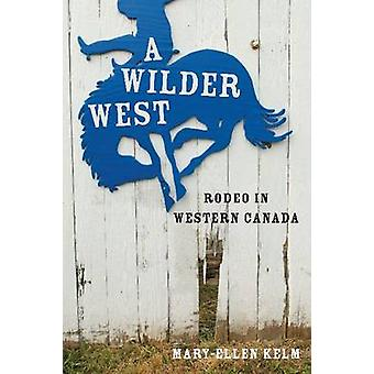 A Wilder West - Rodeo in Western Canada by Mary-Ellen Kelm - 978077482