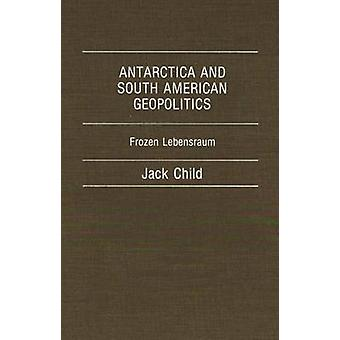 Antarctica and South American Geopolitics Frozen Lebensraum by Child & Jack