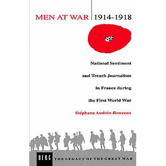 Men at War 19141918 National Sentiment and Trench Journalism in France During the First World War by AudoinRouzeau & Stephanie