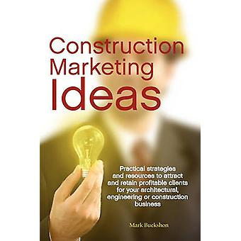 Construction Marketing Ideas Practical Strategies and Resources to Attract and Retain Clients for Your Architectural Engineering or Construction B by Buckshon & Mark Philip