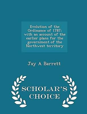 Evolution of the Ordinance of 1787 with an account of the earlier plans for the government of the Northwest territory  Scholars Choice Edition by Barrett & Jay A