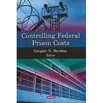 Controlling Federal Prison Costs by Gregory N. Berritas - 97816069265