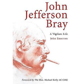 John Jefferson Bray - A Vigilant Life by John Emerson - 9781922235619