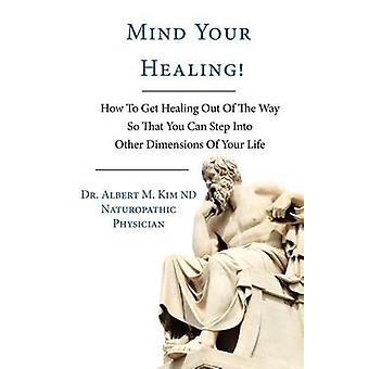 Mind Your Healing How To Get Healing Out Of The Way So That You Can Step Into Other Dimensions Of Your Life by Dr. Albert M. Kim