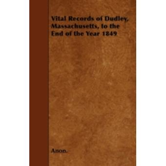 Vital Records of Dudley Massachusetts to the End of the Year 1849 by Anon.