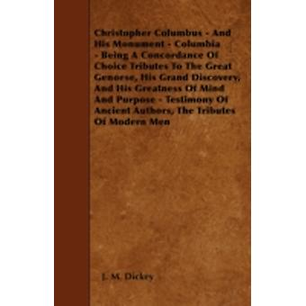 Christopher Columbus  And His Monument  Columbia  Being A Concordance Of Choice Tributes To The Great Genoese His Grand Discovery And His Greatness Of Mind And Purpose  Testimony Of Ancient Auth by Dickey &  J. M.