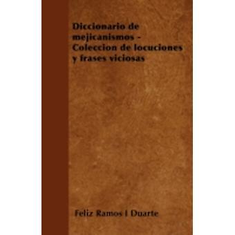 Diccionario de mejicanismos  Coleccin de locuciones y frases viciosas by Duarte & Feliz Ramos I