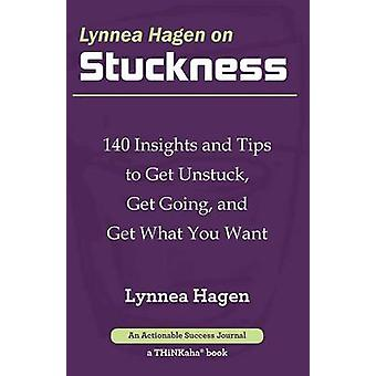 Lynnea Hagen on Stuckness 140 Insights and Tips to Get Unstuck Get Going and Get What You Want by Hagen & Lynnea