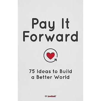 Pay It Forward 75 Ideas to Build a Better World by Lovebook