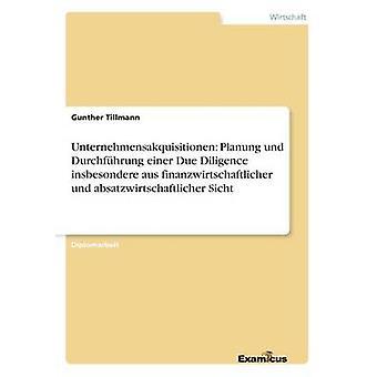 Unternehmensakquisitionen Planung und Durchfhrung einer Due Diligence insbesondere aus finanzwirtschaftlicher und absatzwirtschaftlicher Sicht by Tillmann & Gunther