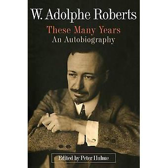 W. Adolphe Roberts - These Many Years - An Autobiography by Peter Hulm