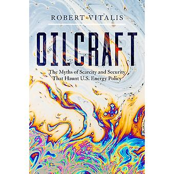 Oilcraft  The Myths of Scarcity and Security That Haunt U.S. Energy Policy by Robert Vitalis