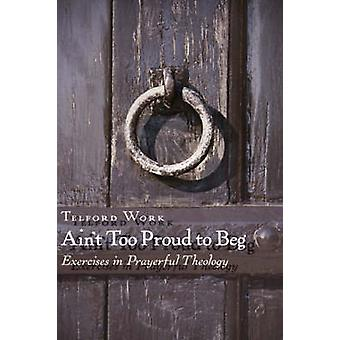 Ain't Too Proud to Beg - Exercises in Prayerful Theology by Telford Wo