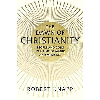 The Dawn of Christianity  People and Gods in a Time of Magic and Miracles by Robert Knapp