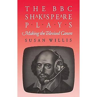 The BBC Shakespeare Plays Making the Televised Canon by Willis & Susan