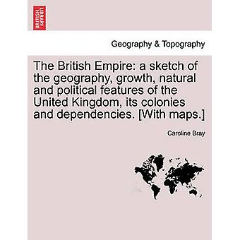 The British Empire a sketch of the geography growth natural and political features of the United Kingdom its colonies and dependencies. With maps. by Bray & Caroline