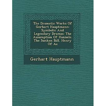 The Dramatic Works Of Gerhart Hauptmann Symbolic And Legendary Dramas The Assumption Of Hannele. The Sunken Bill. Henry Of Au by Hauptmann & Gerhart