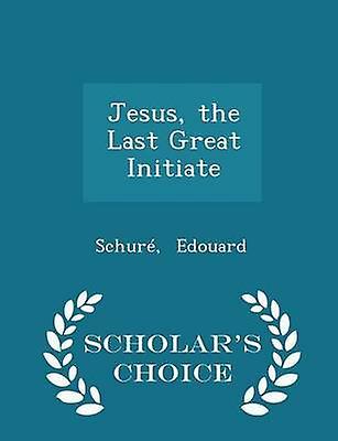 Jesus the Last Great Initiate  Scholars Choice Edition by Edouard & Schur