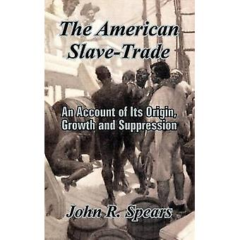 The American SlaveTrade An Account of Its Origin Growth and Suppression by Spears & John R.