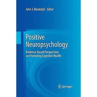 Positive Neuropsychology  EvidenceBased Perspectives on Promoting Cognitive Health by Randolph & John J.