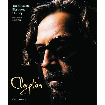Clapton - The Ultimate Illustrated History (Updated ed.) by Chris Welc