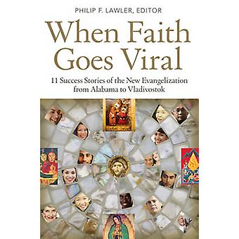 When Faith Goes Viral - 11 Success Stories of the New Evangelization f