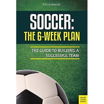Soccer - The 6-Week Plan - The Guide to Building a Successful Team by T
