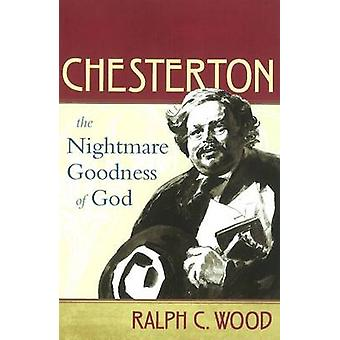 Chesterton  The Nightmare Goodness of God by Ralph C Wood
