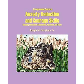 A Programmed Course in Anxiety Reduction and Courage Skills Reducing Obsessions Compulsions Aversions and Fears by Strayhorn & Joseph Mallory