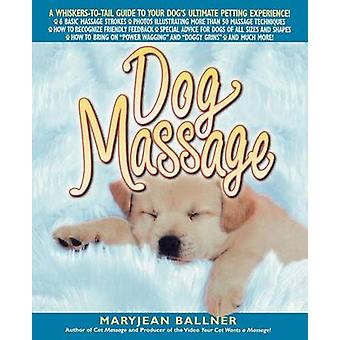 Dog Massage A WhiskersToTail Guide to Your Dogs Ultimate Petting Experience by Ballner & MaryJean