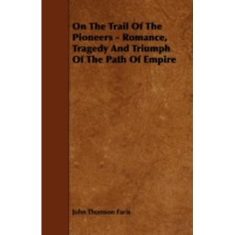 On the Trail of the Pioneers  Romance Tragedy and Triumph of the Path of Empire by Faris & John Thomson