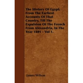 The History Of Egypt From The Earliest Accounts Of That Country Till The Expulsion Of The French From Alexandria In The Year 1801  Vol 1. by Wilson & James
