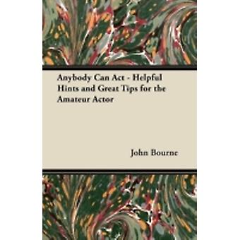 Anybody Can Act  Helpful Hints and Great Tips for the Amateur Actor by Bourne & John