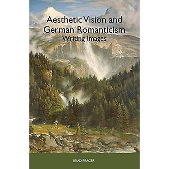 Aesthetic Vision and German Romanticism Writing Images by Prager & Brad