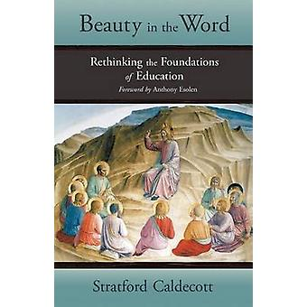 Beauty in the Word Rethinking the Foundations of Education by Caldecott & Stratford