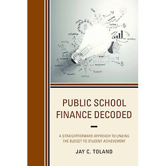 Public School Finance Decoded A Straightforward Approach to Linking the Budget to Student Achievement by Toland & Jay C