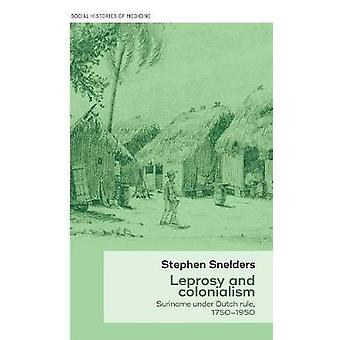 Leprosy and Colonialism - Suriname Under Dutch Rule - 1750-1950 by Ste
