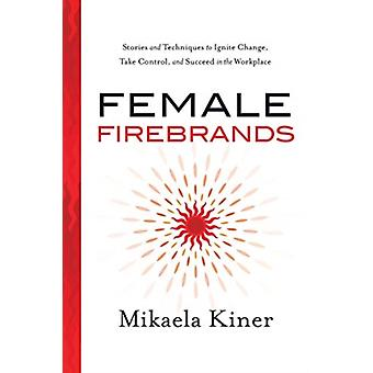 Female Firebrands  Stories and Techniques to Ignite Change Take Control and Succeed in the Workplace by Mikaela Kiner