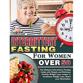 Intermittent Fasting for Women Over 50: The Ultimate Intermittent Fasting Guide with Simple and Delicious Healthy Weight Lose recipes to Accelerate Weight Loss, Reset your Metabolism
