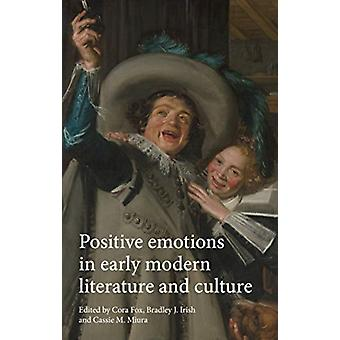 Positive Emotions in Early Modern Literature and Culture by Edited by Cora Fox & Edited by Bradley J Irish & Edited by Cassie M Miura