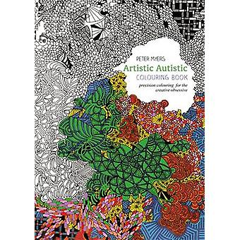 Artistic Autistic Colouring Book Precision Colouring for the Creative Obsessive par Peter Myers