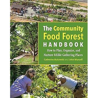 The Community Food Forest Handbook - How to Plan - Organize - and Nurt