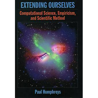 Extending Ourselves Computational Science Empiricism and Scientific Method by Humphreys & Paul