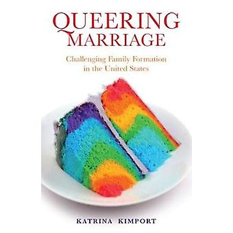 Queering Marriage  Challenging Family Formation in the United States by Katrina Kimport