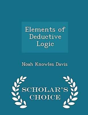 Elements of Deductive Logic  Scholars Choice Edition by Davis & Noah Knowles