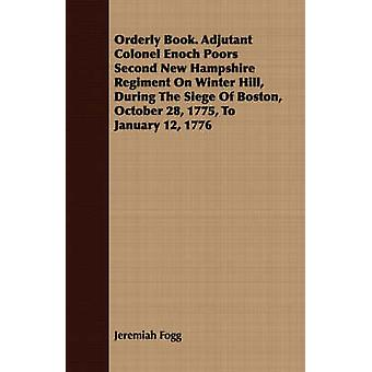 Orderly Book. Adjutant Colonel Enoch Poors Second New Hampshire Regiment On Winter Hill During The Siege Of Boston October 28 1775 To January 12 1776 by Fogg & Jeremiah