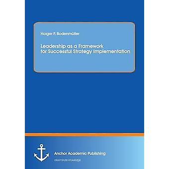 Leadership as a Framework for Successful Strategy Implementation by Bodenmuller & Holger F.