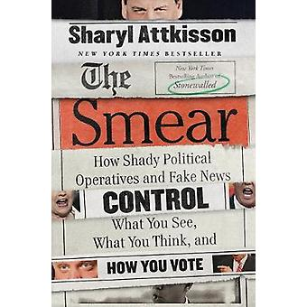 The Smear - How Shady Political Operatives and Fake News Control What