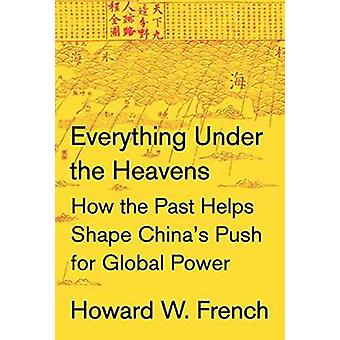 Everything Under the Heavens - How the Past Helps Shape China's Push f