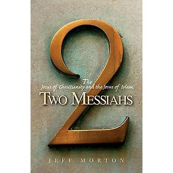 Two Messiahs - The Jesus of Christianity and the Jesus of Islam by Jef